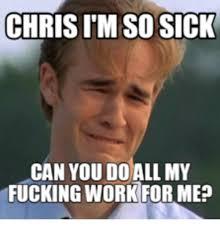 Fuck Work Meme - chrisim so sick can you do all my fucking work formea fuck work