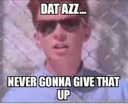 Dat Azz Meme - dat azz never gonna give that up rick astley perv make a meme