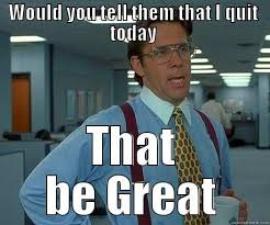 I Quit Meme - how to quit your job quickmeme