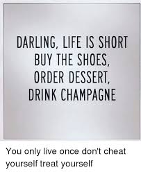 Buy All The Shoes Meme - darling life is short buy the shoes order dessert drink chagne
