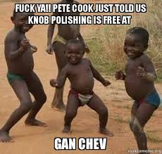 Fuck Yeah Memes - fuck ya pete cook just told us knob polishing is free at gan chev