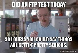 Meme Test - did an ftp test today so i guess you could say things are gettin