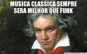 Memes Musica - musica classica sempre sera melhor que funk personalizado