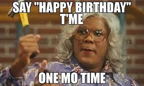 Meme Mo - say happy birthday t me one mo time meme madea 69530 memeshappen