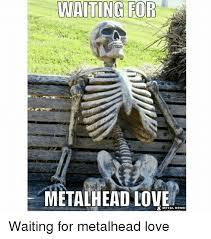 Meme Waiting - waiting for metalhead tove metal meme waiting for metalhead love