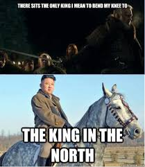 King Of The North Meme - spoilers ugh this north korea joke just ruined the king in the