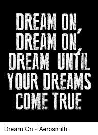 dream on dream on dream until your dreams come true dream on