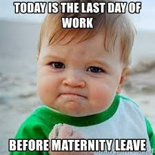 Maternity Memes - today is the last day of work before maternity leave victory baby