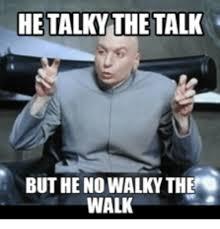 Walking Meme - he talky the talk but he no walky the walk walking meme on me me