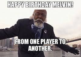 Melvin Meme - happy birthday melvin from one player to another too damn low