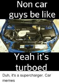 Car Guy Meme - non car guys be like yeah it s turboed duh it s a supercharger car