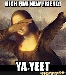 Yeet Meme - high five new friend ya yeet mona lisa dab meme generator