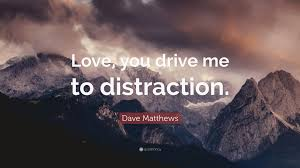 quote distraction dave matthews quote u201clove you drive me to distraction u201d 9