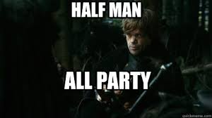 Tyrion Meme - half man all party tyrion lannister quickmeme