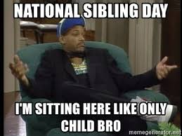 Only Child Meme - national sibling day i m sitting here like only child bro will