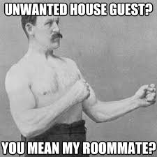 Unwanted Guest Meme - unwanted house guest you mean my roommate misc quickmeme