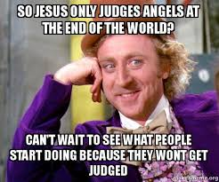 End Of The World Meme - so jesus only judges angels at the end of the world can t wait to