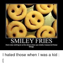 Smiley Memes - smiley fries there was nothing to smile about when you totally