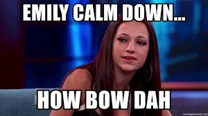 Emily Meme - emily calm down how bow dah howbow dah meme generator