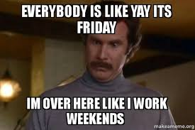 I Work Weekends Meme - everybody is like yay its friday im over here like i work weekends