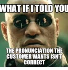 Internet Meme Pronunciation - what if i told you the pronunciation the customer wants isn t