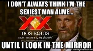 Dos Equis Man Meme Generator - i don t always think i m the sexiest man alive until i look in