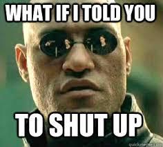 Meme Shut Up - what if i told you to shut up matrix morpheus quickmeme