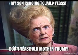 my son is going to jail yesss don t tease old mother trump make