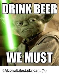 Beer Meme - drink beer we must quick meme con alcohollifeslubricant y beer