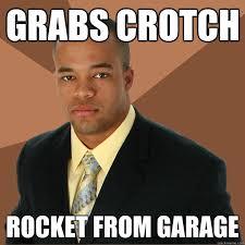 Crotch Rocket Meme - grabs crotch rocket from garage successful black man quickmeme