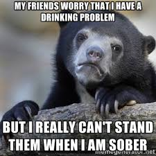 Drinking Problem Meme - my friends worry that i have a drinking problem meme guy