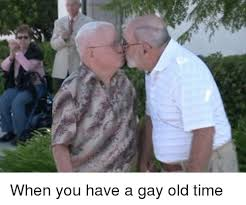 Old Time Meme - when you have a gay old time time meme on me me