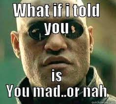 U Mad Or Nah Meme - matrix morpheus memes quickmeme