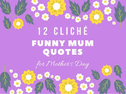 Quotes For Mother S Day 12 Cliché Funny Mum Quotes For Mother U0027s Day