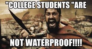 Shouting Meme - college students are not waterproof king leonidas shouting