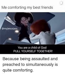 Child Of God Meme - me comforting my best friends jesusjam you are a child of god pull
