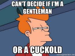 Cuckold Meme - can t decide if i m a gentleman or a cuckold futurama fry meme
