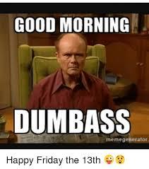 Dumbass Meme - good morning dumbass memegenerator happy friday the 13th meme