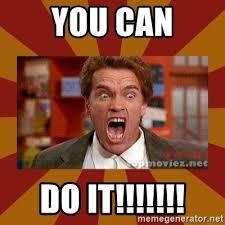 Meme You Can Do It - you can do it angry arnold schwarzenegger meme generator