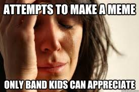Band Kid Meme - attempts to make a meme only band kids can appreciate band memes