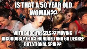 60 Year Old Woman Meme - is that a 50 year old woman with boob tassels moving vigorously