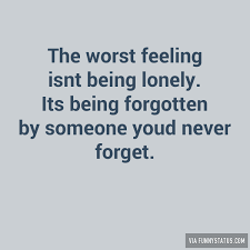 Feeling Lonely Memes - the worst feeling isnt being lonely its being forgotten funny