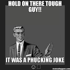 Tough Guy Memes - hold on there tough guy it was a phucking joke meme kill