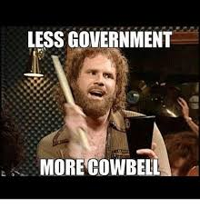 More Cowbell Meme - less government more cowbell meme on me me