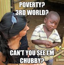 Chubby Meme - poverty 3rd world can t you see i m chubby skeptical 3rd