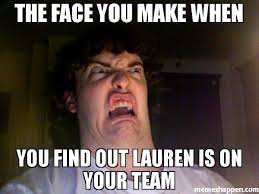 How To Find Memes - the face you make when you find out lauren is on your team meme