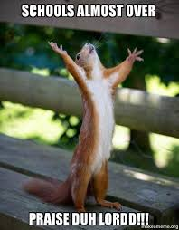 Schools Out Meme - schools almost over praise duh lordd happy squirrel make a meme