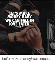 Make Money From Memes - let s make money baby we can fall in love later let s make money