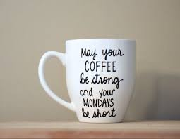 may your coffee be strong and your mondays be short monday