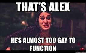 Too Gay Meme - that s alex he s almost too gay to function janis mean girls